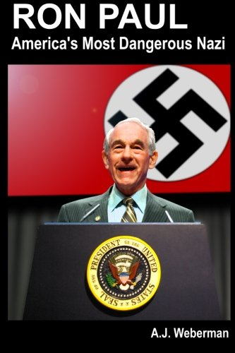 Ron Paul: America's Most Dangerous Nazi: Mr. A. J. Weberman: 9781470014537: Amazon.com: Books
