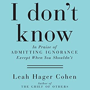 I Don't Know: In Praise of Admitting Ignorance and Doubt (Except When You Shouldn't) | [Leah Hager Cohen]