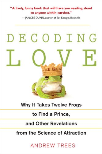 Decoding Love: Why It Takes Twelve Frogs to Find a Prince, and Other Revelations from the Scien ce of Attraction