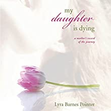 My Daughter Is Dying: A Mother's Record of the Journey (       UNABRIDGED) by Lyra Pointer Narrated by Melissa Madole