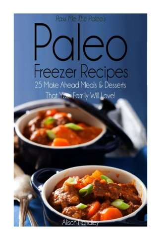 Pass Me The Paleo's Paleo Freezer Recipes: 25 Make Ahead Meals and Desserts That Your Family Will Love! (Diet, Cookbook. Beginners, Athlete, ... free, low carb, low carbohydrate) (Volume 14) (Pass Me The Paleo Freezer compare prices)