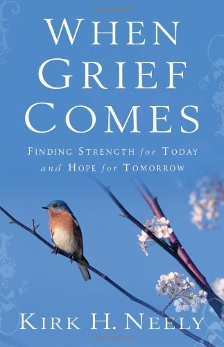 When Grief Comes: Finding Strength for Today and Hope for Tomorrow, Neely, Kirk