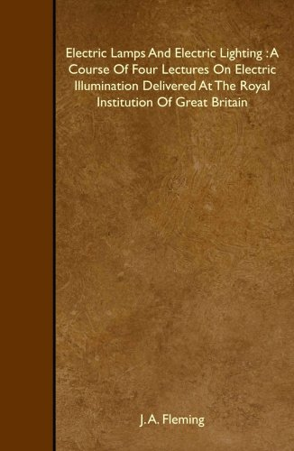 Electric Lamps And Electric Lighting : A Course Of Four Lectures On Electric Illumination Delivered At The Royal Institution Of Great Britain