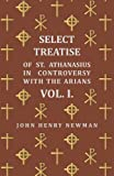 Select Treatise of St. Athanasius in Controversy with the Arians. Vol I