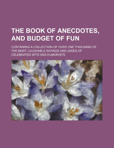 The book of anecdotes, and budget of fun; containing a collection of over one thousand of the most laughable sayings and jokes of celebrated wits and humorists