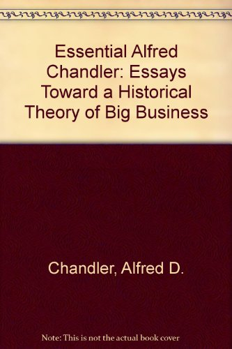 Essential Alfred Chandler: Essays Toward a Historical Theory of Big Business