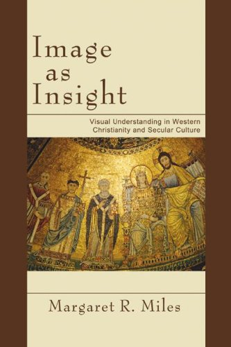 Image as Insight: Visual Understanding in Western Christianity and Secular Culture, Margaret R. Miles