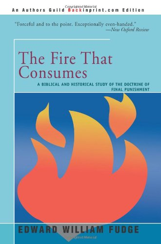 The Fire That Consumes: A Biblical and Historical Study of the Doctrine of Final Punishment