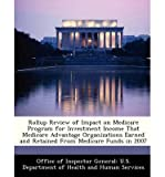 {ROLLUP REVIEW OF IMPACT ON MEDICARE PROGRAM FOR INVESTMENT INCOME THAT MEDICARE ADVANTAGE ORGANIZATIONS EARNED AND RETAINED FROM MEDICARE FUNDS IN 200 BY UNKNOWN} [PAPERBACK]