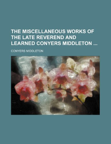 The Miscellaneous Works of the Late Reverend and Learned Conyers Middleton (Volume 4)