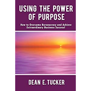 Using the Power of Purpose: How to Overcome Bureaucracy and Achieve Extraordinary Business Success!