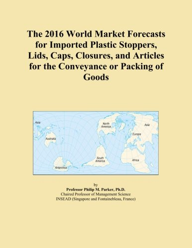 The 2016 World Market Forecasts for Imported Plastic Stoppers, Lids, Caps, Closures, and Articles for the Conveyance or Packing of Goods PDF