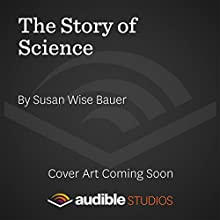 The Story of Science: From the Writings of Aristotle to the Big Bang Theory (       UNABRIDGED) by Susan Wise Bauer Narrated by Julian Elfer