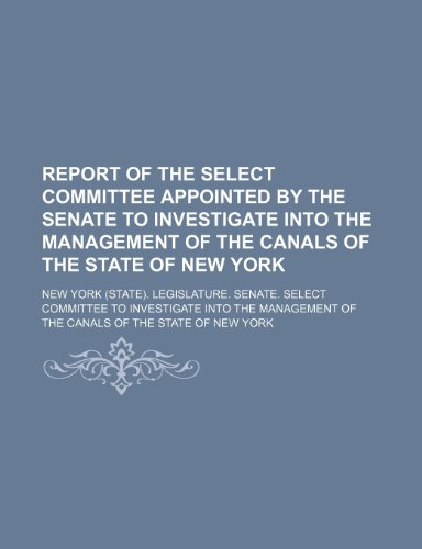 Report of the Select Committee Appointed by the Senate to Investigate Into the Management of the Canals of the State of New York