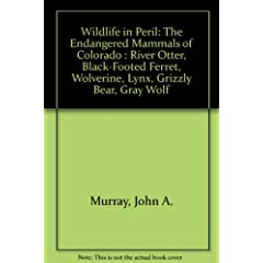 Wildlife in Peril: The Endangered Mammals of Colorado : River Otter, Black-Footed Ferret, Wolverine, Lynx, Grizzly Bear, Gray Wolf