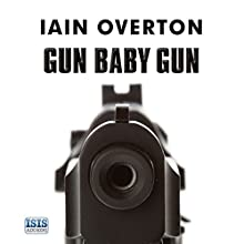 Gun Baby Gun: A Bloody Journey into the World of the Gun (       UNABRIDGED) by Iain Overton Narrated by Iain Overton