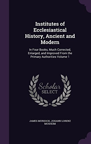 Institutes of Ecclesiastical History, Ancient and Modern: In Four Books, Much Corrected, Enlarged, and Improved From the Primary Authorities Volume 1
