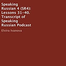 Speaking Russian 4 (SR4): Lessons 31-40  by Elvira Ivanova Narrated by Elvira Ivanova