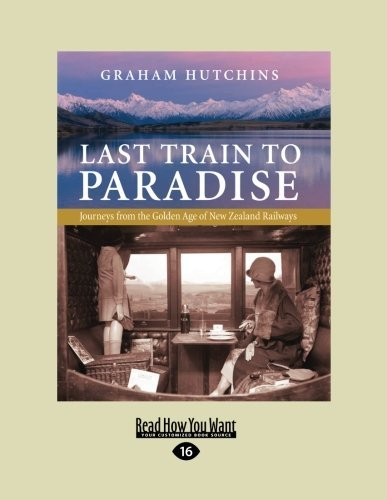 last-train-to-paradise-journeys-from-the-golden-age-of-new-zealand-railways-by-graham-hutchins-2012-