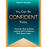 You Can Be Confident Today - Discover How to Have Lasting Self-Confidence That Never Fadesby Peter W. Murphy
