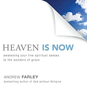 Heaven Is Now: Awakening Your Five Spiritual Senses to the Wonders of Grace | [Andrew Farley]