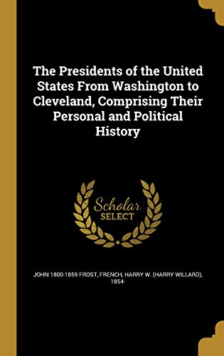 the-presidents-of-the-united-states-from-washington-to-cleveland-comprising-their-personal-and-polit