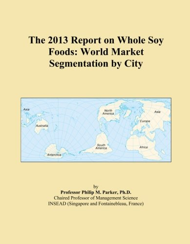 The 2013 Report on Whole Soy Foods: World Market Segmentation by City by Icon Group International