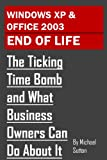 Windows XP and Office 2003 End of Life: The Ticking Time Bomb and What Business Owners Can Do About It
