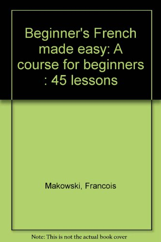 Beginner's French made easy: A course for beginners : 45 lessons