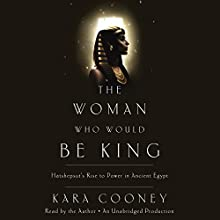 The Woman Who Would Be King: Hatshepsut's Rise to Power in Ancient Egypt (       UNABRIDGED) by Kara Cooney Narrated by Kara Cooney
