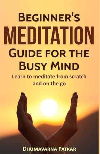 Meditation: Beginner's Meditation Guide for the Busy Mind: Learn to meditate from scratch and on the go (Meditation, Meditation for beginners, Mindfulness, Transcendental Meditation, Mindfulness, Zen)