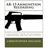 AR-15 Ammunition Reloading: A beginner's guide to reloading ammunition for the AR-15 Rifle.