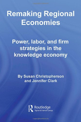 Remaking Regional Economies: Power, Labor, and Firm Strategies in the Knowledge Economy
