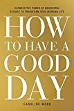 img - for How to Have a Good Day: Harness the Power of Behavioral Science to Transform Your Working Life book / textbook / text book