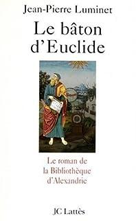 Le bâton d'Euclide : le roman de la Bibliothèque d'Alexandrie, Luminet, Jean-Pierre