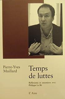 Temps de Luttes : Préface, réflexions et entretien avec Philippe Le Bé, Maillard, Pierre-Yves