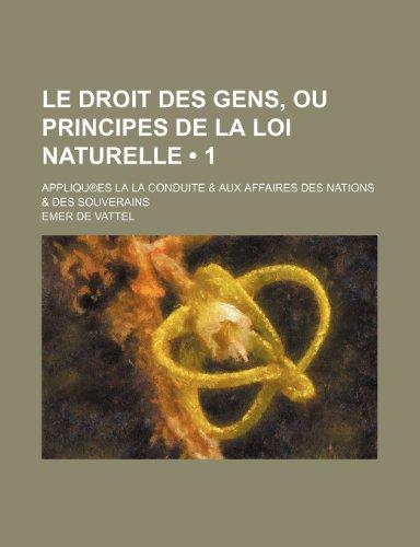 Le Droit Des Gens, ou Principes de La Loi Naturelle (1); Appliques La La Conduite & Aux Affaires Des Nations & Des Souverains