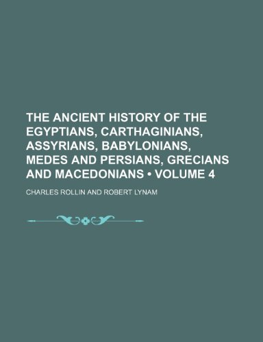 The Ancient History of the Egyptians, Carthaginians, Assyrians, Babylonians, Medes and Persians, Grecians and Macedonians (Volume 4)