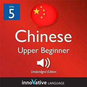 Learn Chinese - Level 5: Upper Beginner Chinese, Volume 1: Lessons 1-25 Audiobook