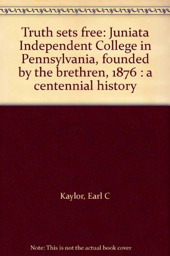 Truth sets free: Juniata Independent College in Pennsylvania, founded by the brethren, 1876 : a centennial history