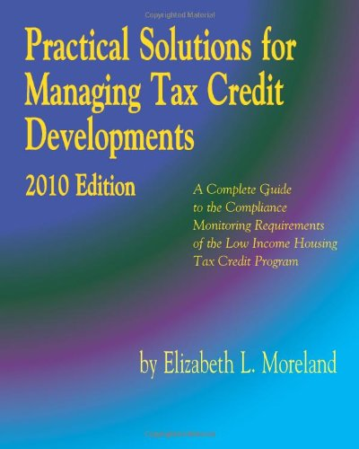 Practical Solutions for Managing Tax Credit Developments 2010 Edition: A Complete Guide to the Compliance Monitoring Requirements of the Low Income Housing Tax Credit Program