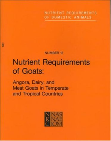 Nutrient Requirements Of Goats: Angora, Dairy, And Meat Goats In Temperate And Tropical Countries (Nutrient Requirements Of Domestic Animals)