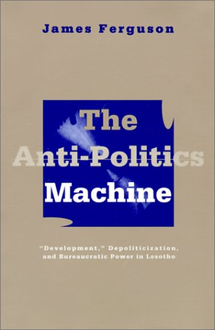 Anti-Politics Machine: Development, Depoliticization, and Bureaucratic Power in Lesotho