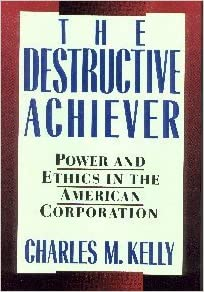 The Destructive Achiever: Power and Ethics in the American Corporation