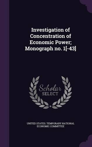 Investigation of Concentration of Economic Power; Monograph no. 1[-43]