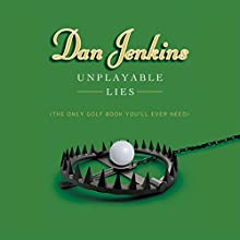 Unplayable Lies: The Only Golf Book You'll Ever Need (       UNABRIDGED) by Dan Jenkins Narrated by J. P. Guimont