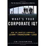 Whats Your Corporate IQ?: How the Smartest Companies Learn, Transform, Lead by Jim Underwood  (Sep 1, 2004)