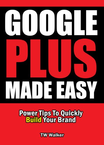 Google Plus Made Easy – Power Tips To Quickly Build Your Brand