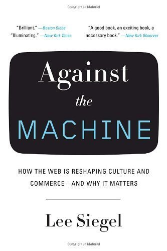 Against the Machine: How the Web Is Reshaping Culture and Commerce -- and Why It Matters by Siegel, Lee (2009) Paperback