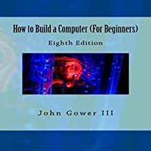 How to Build a Computer (For Beginners): Eighth Edition (       UNABRIDGED) by John Gower III Narrated by Emma